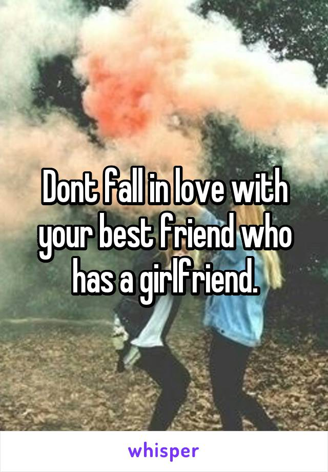 Dont fall in love with your best friend who has a girlfriend.