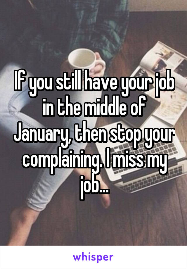 If you still have your job in the middle of January, then stop your complaining. I miss my job...