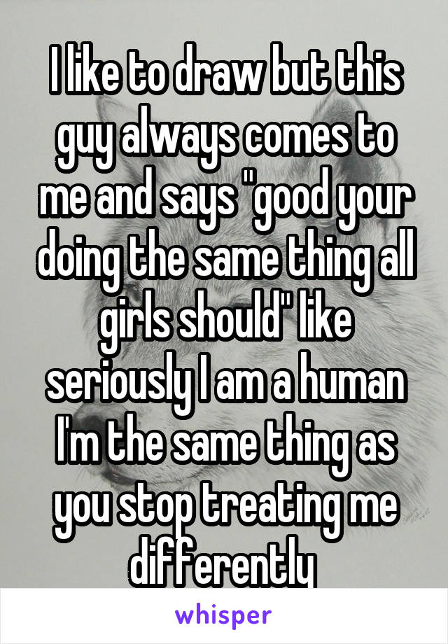 """I like to draw but this guy always comes to me and says """"good your doing the same thing all girls should"""" like seriously I am a human I'm the same thing as you stop treating me differently"""