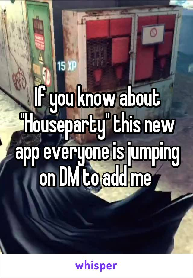 """If you know about """"Houseparty"""" this new app everyone is jumping on DM to add me"""