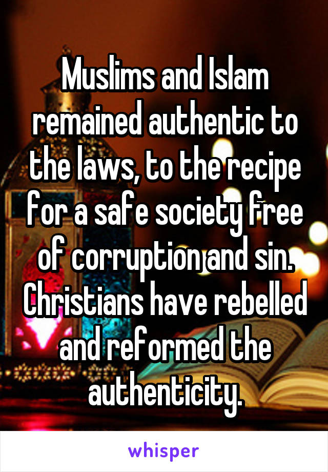 Muslims and Islam remained authentic to the laws, to the recipe for a safe society free of corruption and sin. Christians have rebelled and reformed the authenticity.