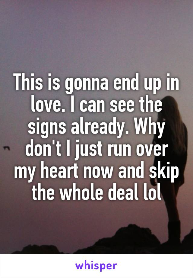 This is gonna end up in love. I can see the signs already. Why don't I just run over my heart now and skip the whole deal lol