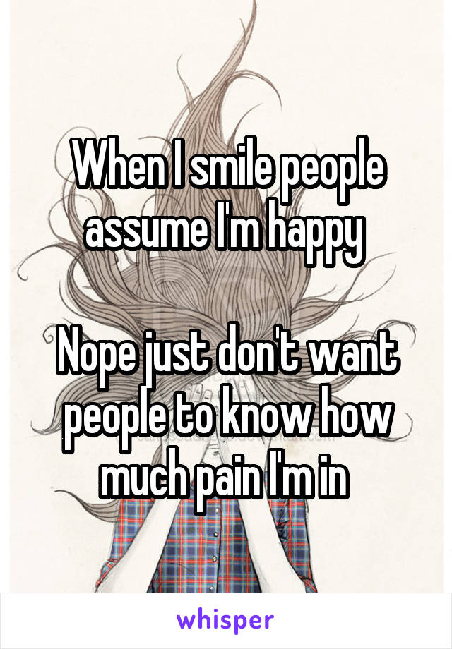 When I smile people assume I'm happy   Nope just don't want people to know how much pain I'm in