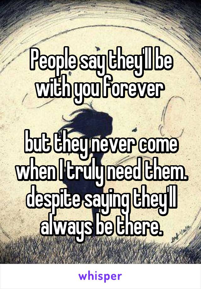 People say they'll be with you forever   but they never come when I truly need them. despite saying they'll always be there.