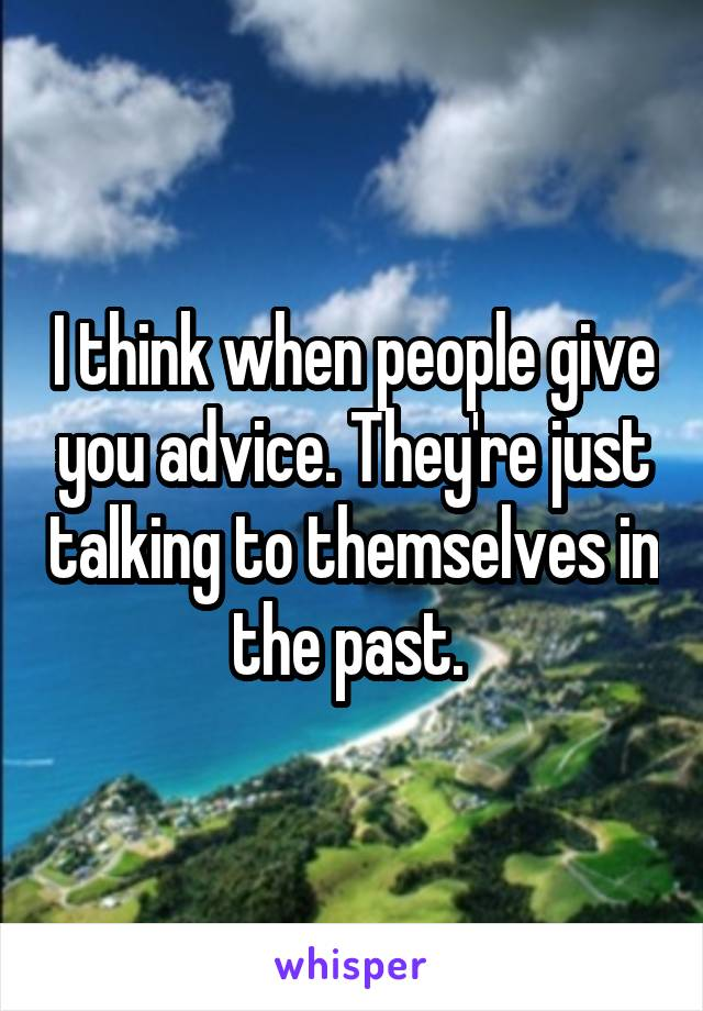 I think when people give you advice. They're just talking to themselves in the past.