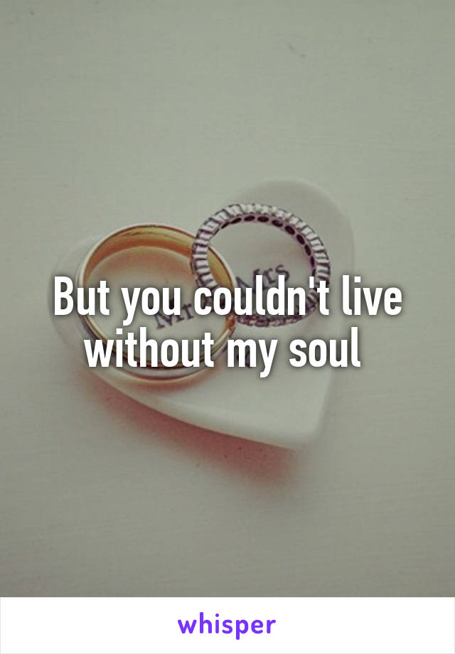 But you couldn't live without my soul