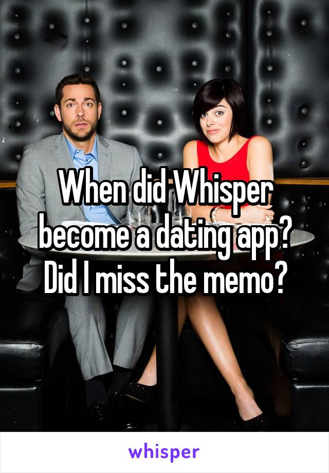 When did Whisper become a dating app? Did I miss the memo?