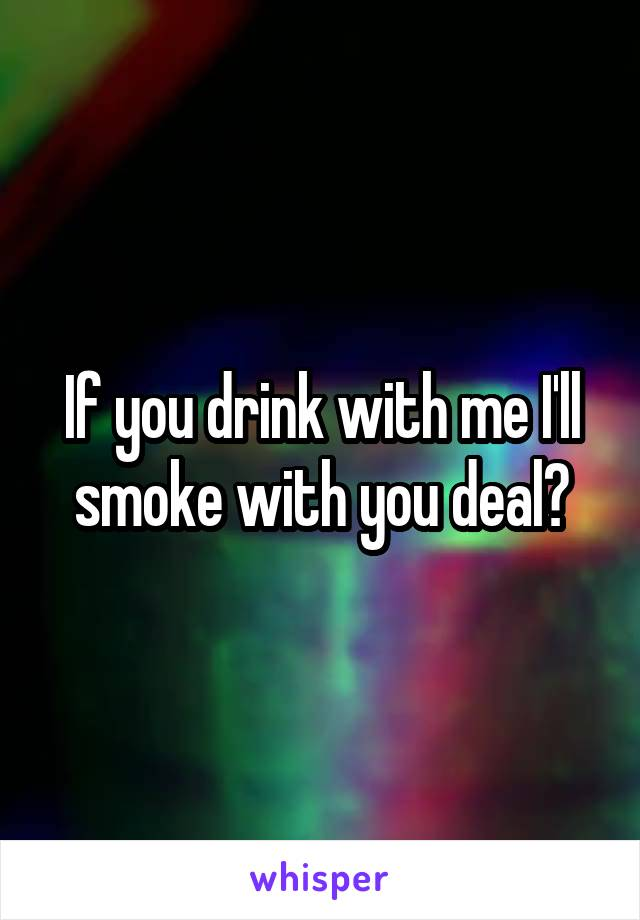If you drink with me I'll smoke with you deal?