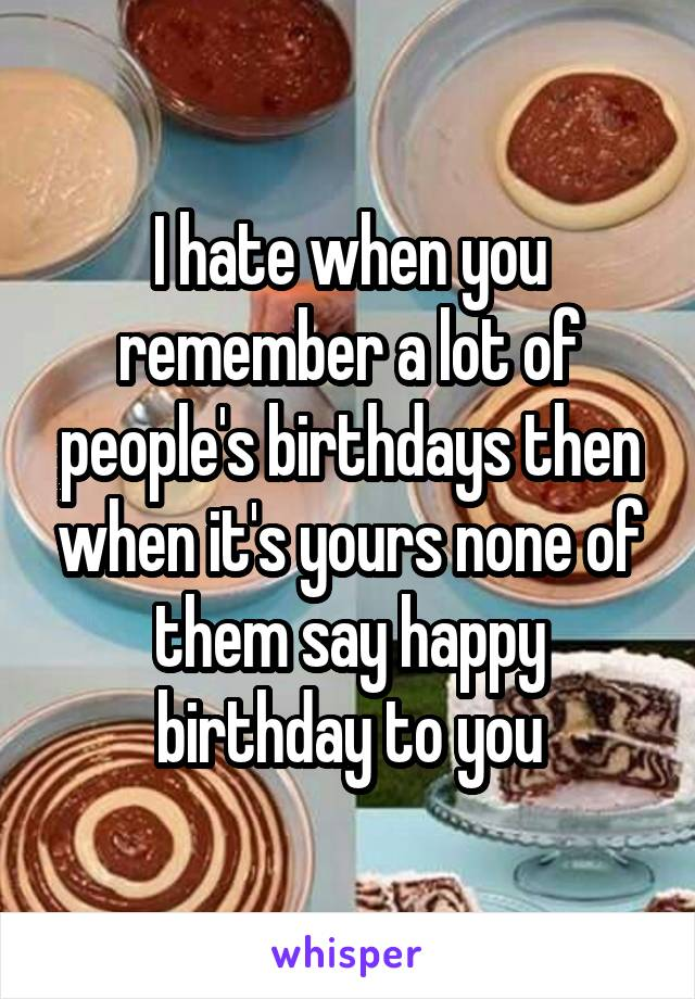 I hate when you remember a lot of people's birthdays then when it's yours none of them say happy birthday to you