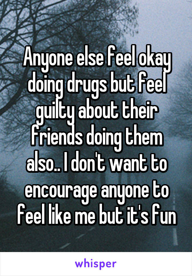 Anyone else feel okay doing drugs but feel guilty about their friends doing them also.. I don't want to encourage anyone to feel like me but it's fun