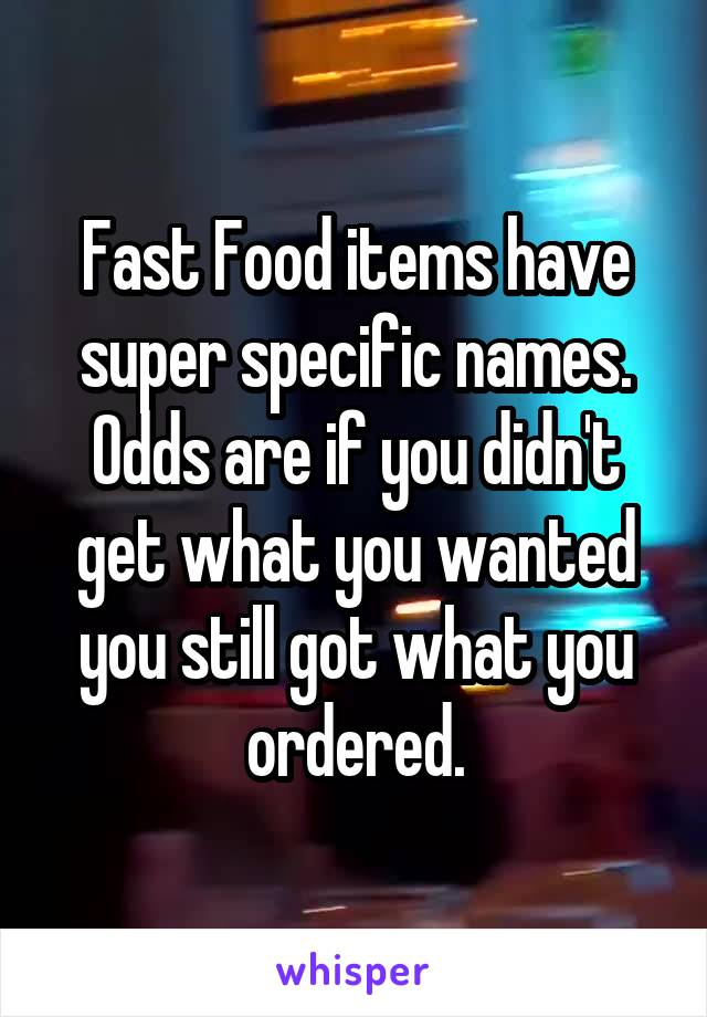 Fast Food items have super specific names. Odds are if you didn't get what you wanted you still got what you ordered.