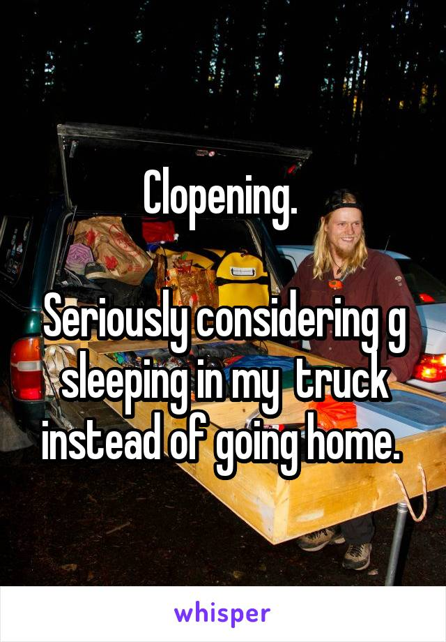 Clopening.   Seriously considering g sleeping in my  truck instead of going home.