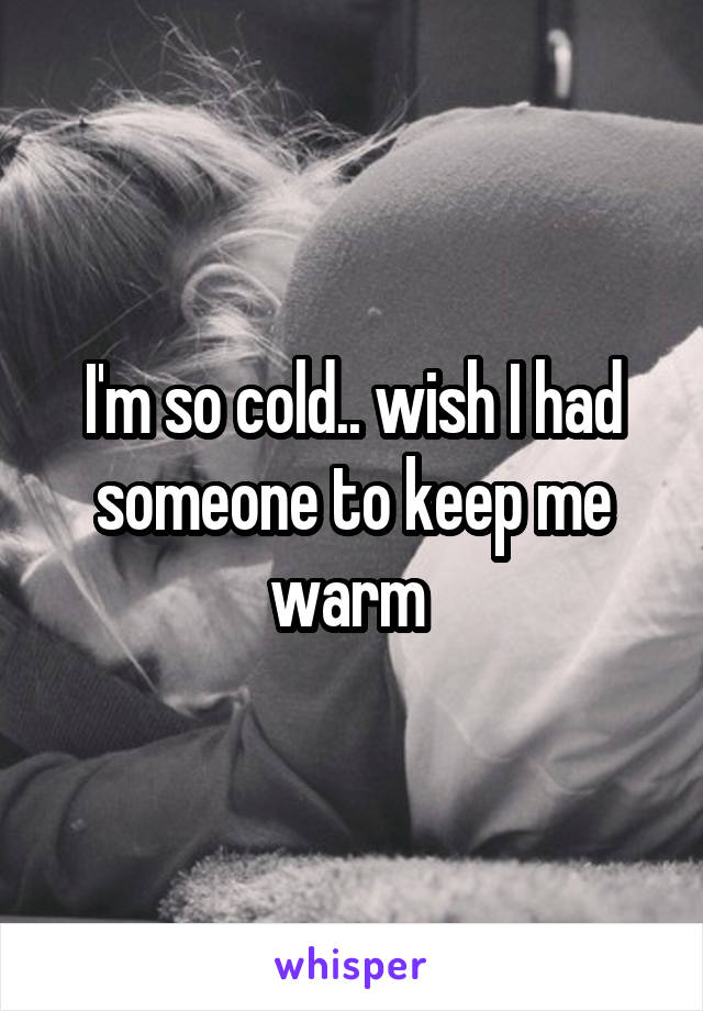 I'm so cold.. wish I had someone to keep me warm