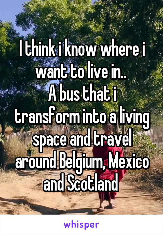 I think i know where i want to live in..  A bus that i transform into a living space and travel around Belgium, Mexico and Scotland