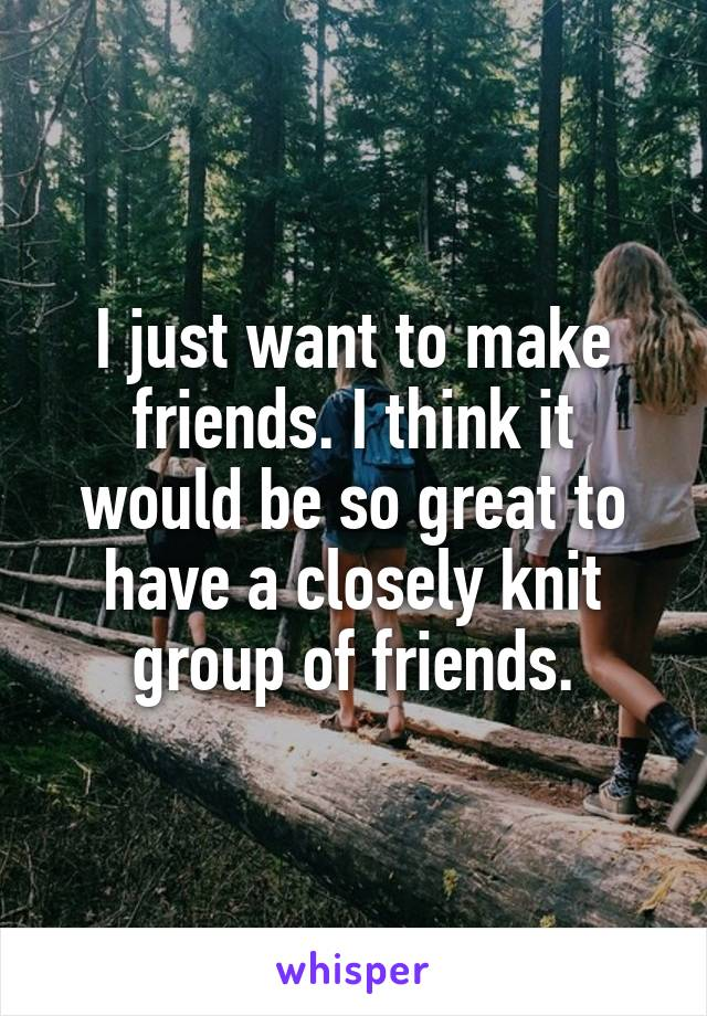 I just want to make friends. I think it would be so great to have a closely knit group of friends.