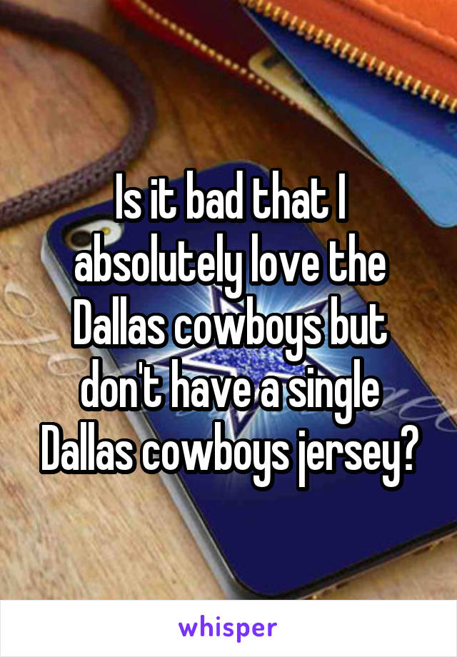 Is it bad that I absolutely love the Dallas cowboys but don't have a single Dallas cowboys jersey?