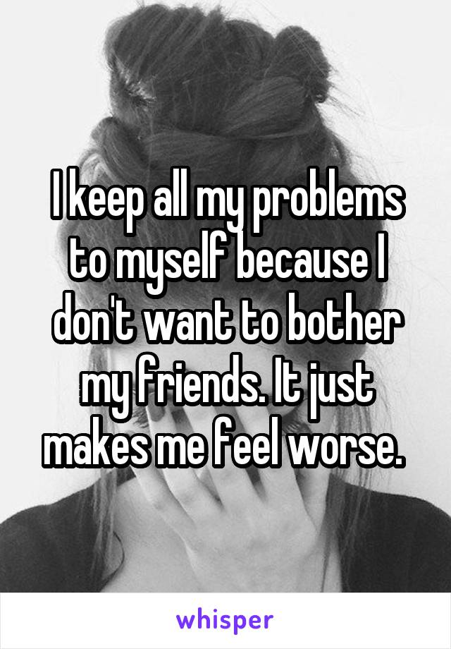 I keep all my problems to myself because I don't want to bother my friends. It just makes me feel worse.
