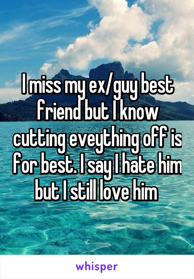 I miss my ex/guy best friend but I know cutting eveything off is for best. I say I hate him but I still love him
