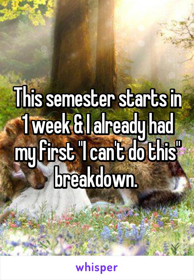 "This semester starts in 1 week & I already had my first ""I can't do this"" breakdown."
