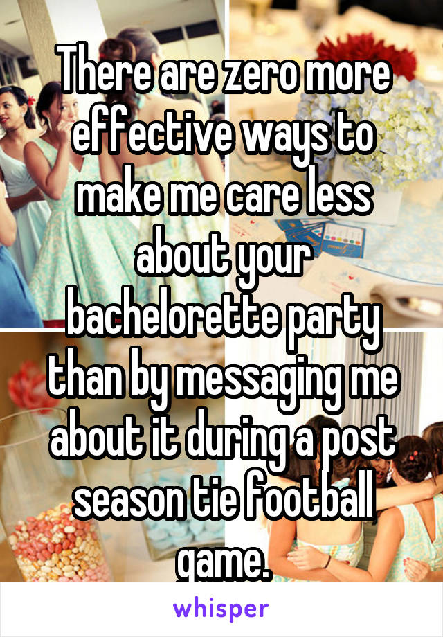 There are zero more effective ways to make me care less about your bachelorette party than by messaging me about it during a post season tie football game.