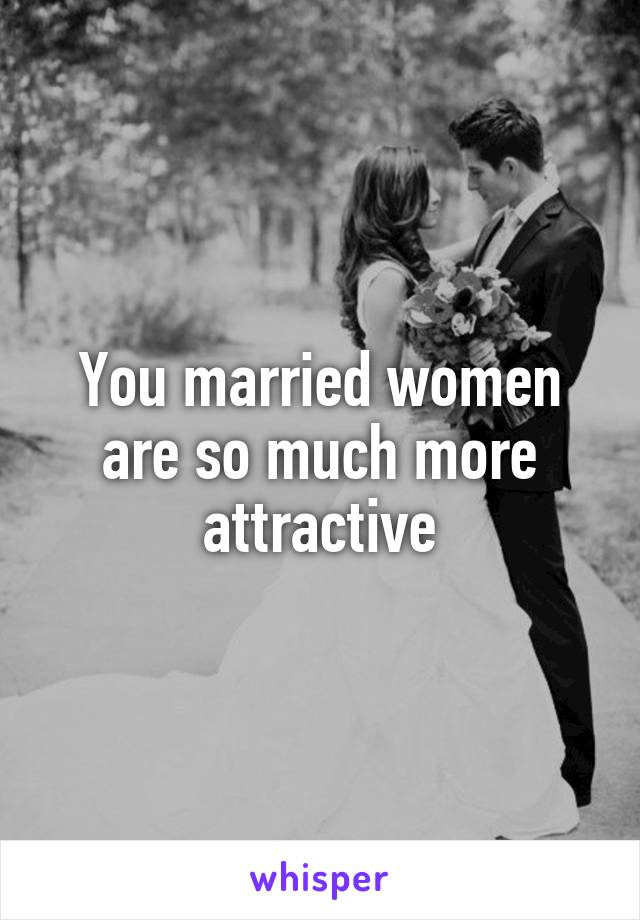 You married women are so much more attractive