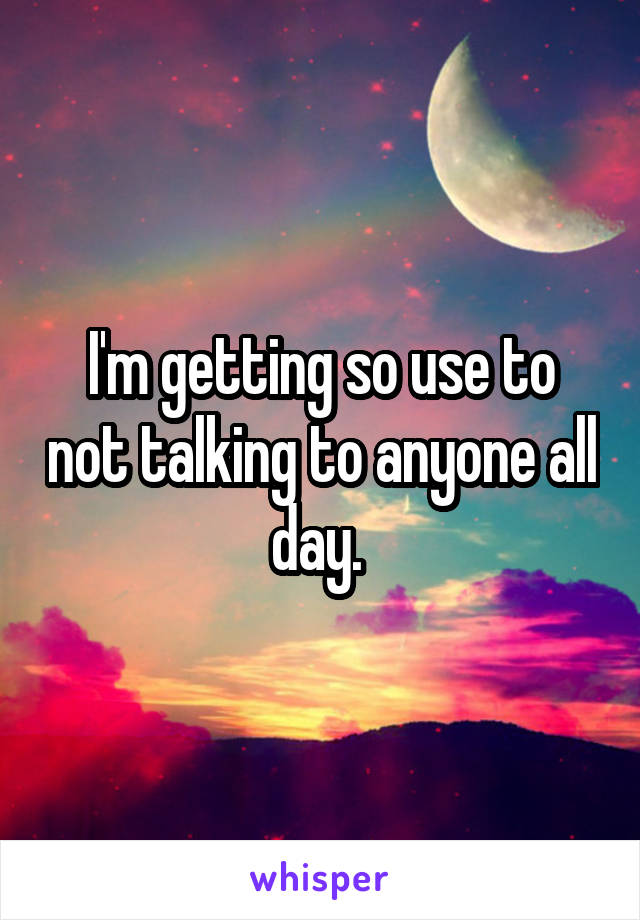 I'm getting so use to not talking to anyone all day.