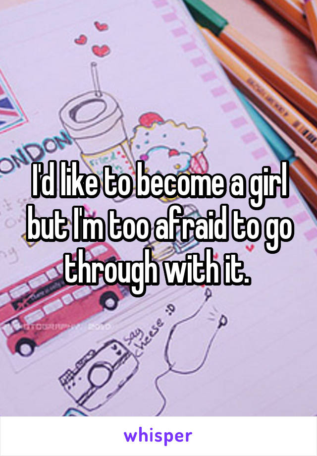 I'd like to become a girl but I'm too afraid to go through with it.