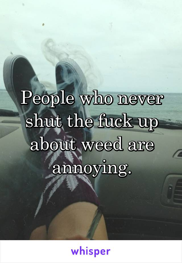People who never shut the fuck up about weed are annoying.
