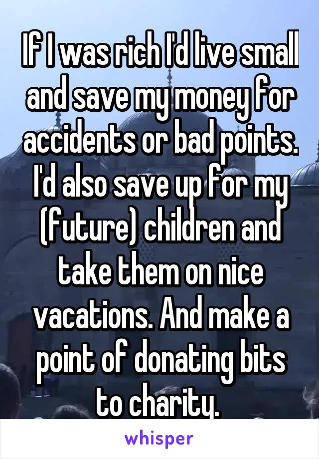 If I was rich I'd live small and save my money for accidents or bad points. I'd also save up for my (future) children and take them on nice vacations. And make a point of donating bits to charity.