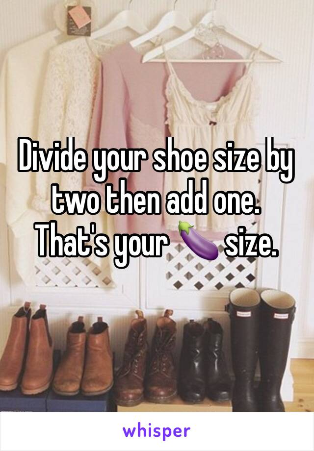 Divide your shoe size by two then add one.  That's your 🍆 size.