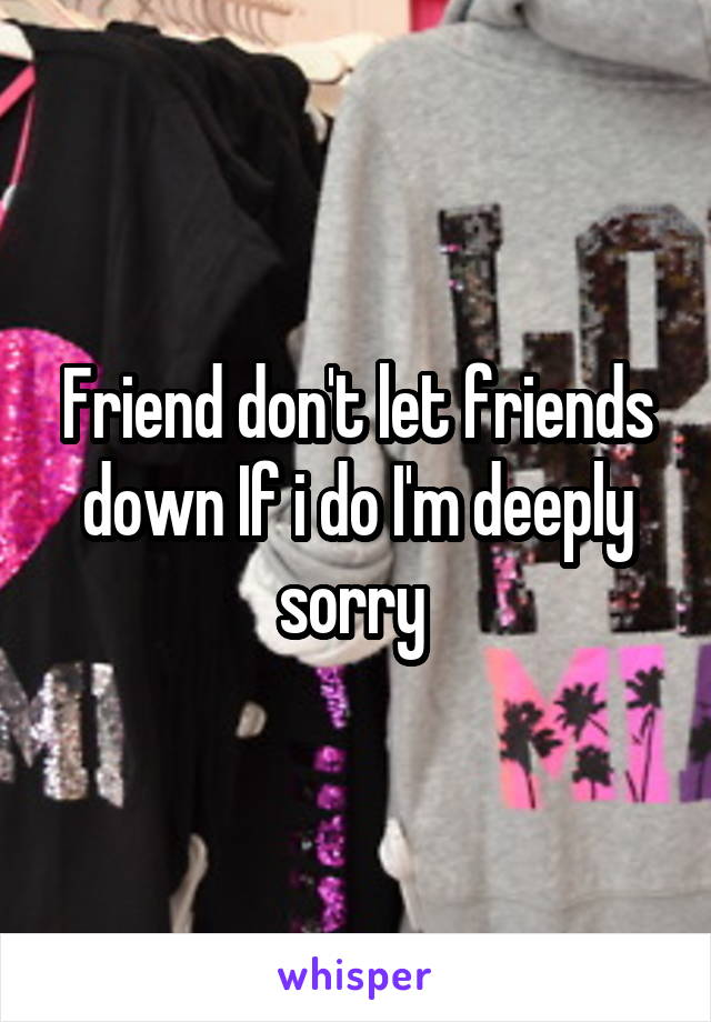 Friend don't let friends down If i do I'm deeply sorry