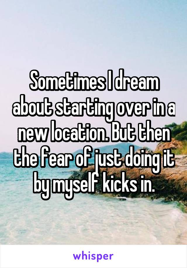 Sometimes I dream about starting over in a new location. But then the fear of just doing it by myself kicks in.