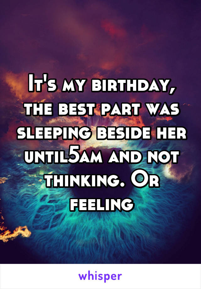 It's my birthday, the best part was sleeping beside her until5am and not thinking. Or feeling