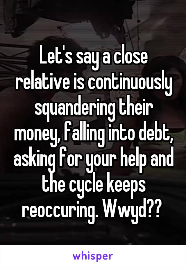 Let's say a close relative is continuously squandering their money, falling into debt, asking for your help and the cycle keeps reoccuring. Wwyd??