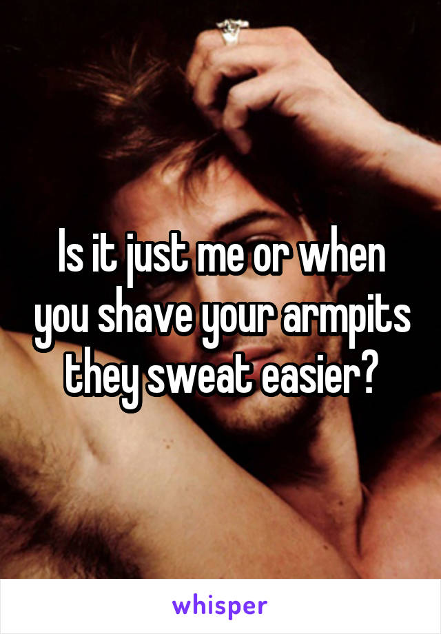 Is it just me or when you shave your armpits they sweat easier?