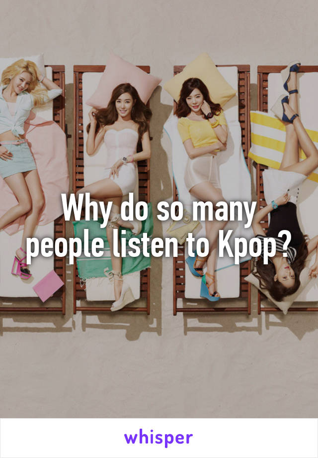 Why do so many people listen to Kpop?