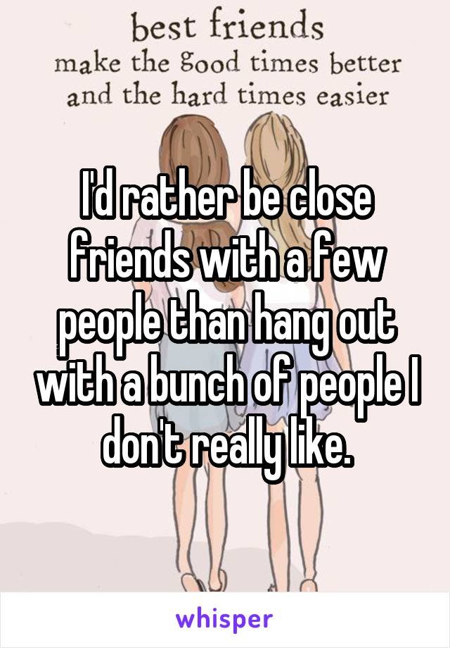 I'd rather be close friends with a few people than hang out with a bunch of people I don't really like.