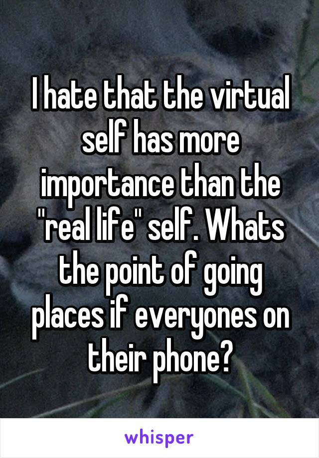 """I hate that the virtual self has more importance than the """"real life"""" self. Whats the point of going places if everyones on their phone?"""