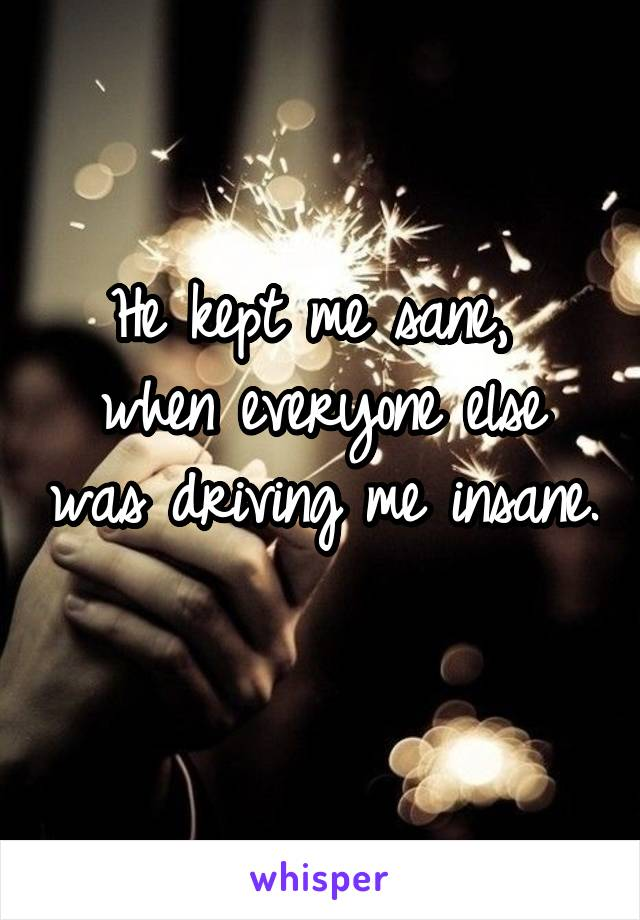 He kept me sane,  when everyone else was driving me insane.