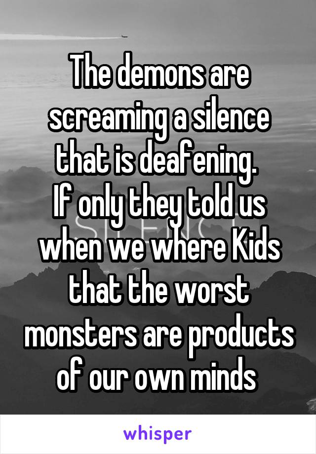 The demons are screaming a silence that is deafening.  If only they told us when we where Kids that the worst monsters are products of our own minds
