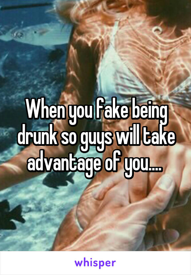 When you fake being drunk so guys will take advantage of you....