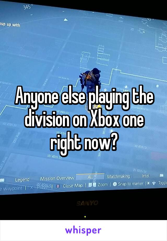 Anyone else playing the division on Xbox one right now?