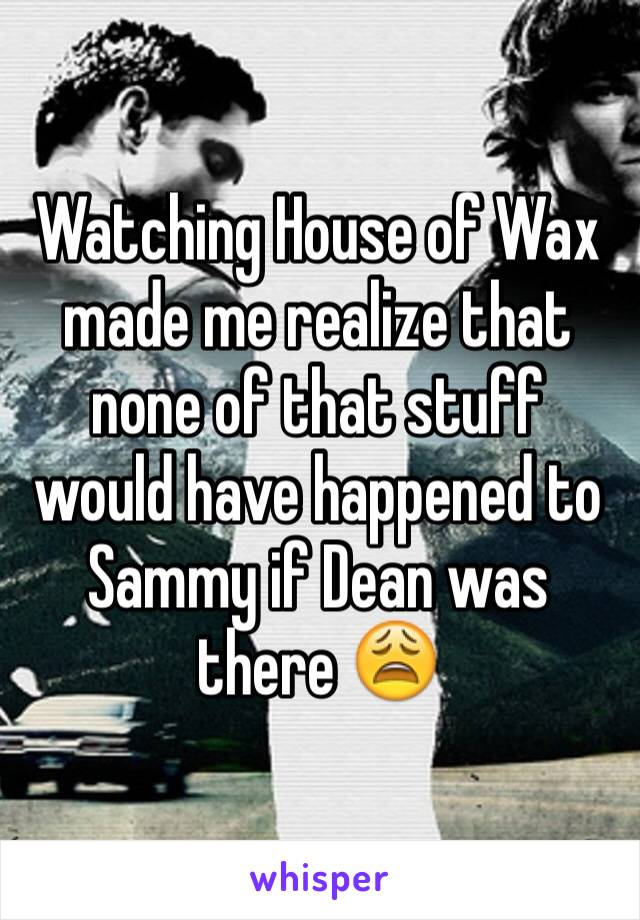 Watching House of Wax made me realize that none of that stuff would have happened to Sammy if Dean was there 😩
