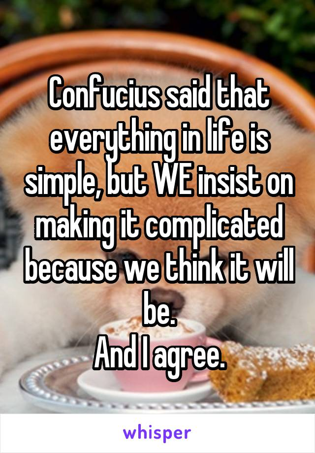 Confucius said that everything in life is simple, but WE insist on making it complicated because we think it will be. And I agree.