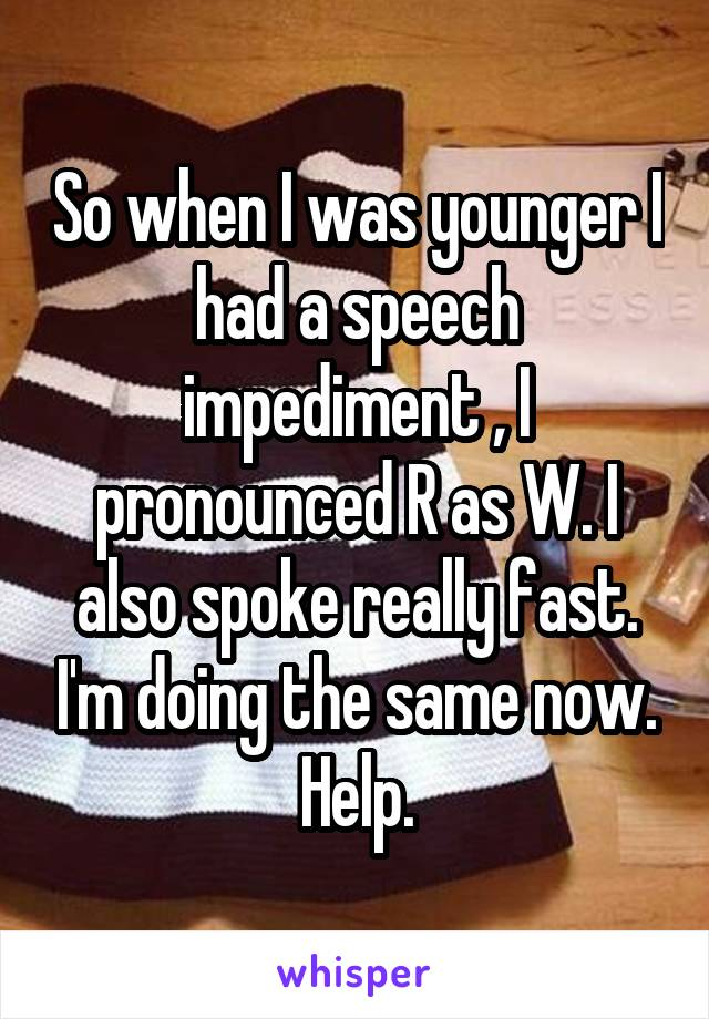 So when I was younger I had a speech impediment , I pronounced R as W. I also spoke really fast. I'm doing the same now. Help.