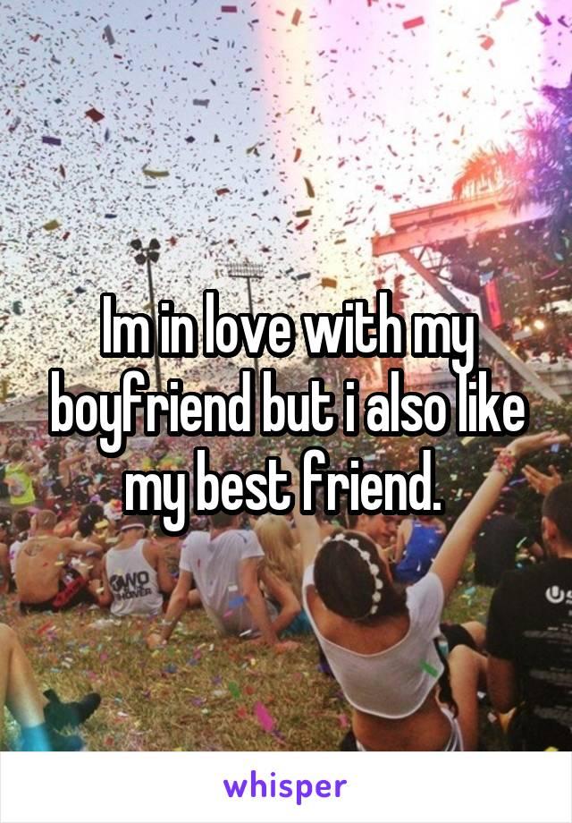 Im in love with my boyfriend but i also like my best friend.
