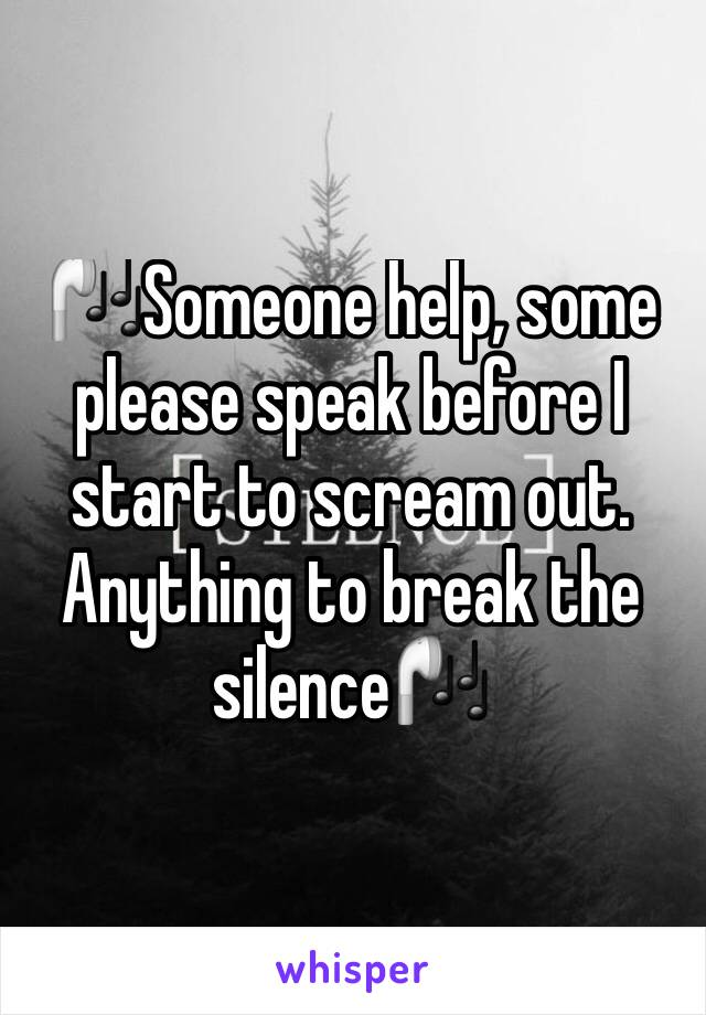 🎧Someone help, some please speak before I start to scream out.  Anything to break the silence🎧