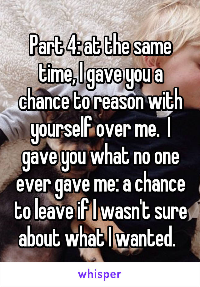 Part 4: at the same time, I gave you a chance to reason with yourself over me.  I gave you what no one ever gave me: a chance to leave if I wasn't sure about what I wanted.