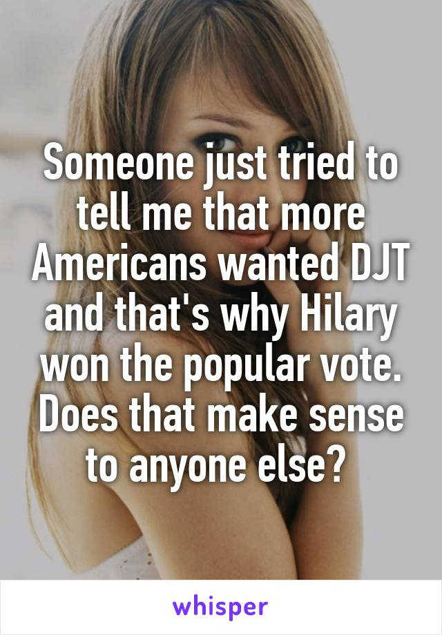 Someone just tried to tell me that more Americans wanted DJT and that's why Hilary won the popular vote. Does that make sense to anyone else?
