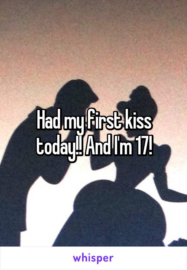Had my first kiss today!! And I'm 17!